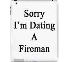 Sorry I'm Dating A Fireman iPad Case/Skin