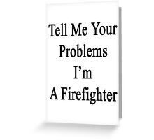 Tell Me Your Problems I'm A Firefighter  Greeting Card