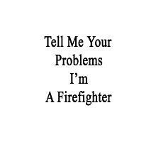 Tell Me Your Problems I'm A Firefighter  by supernova23