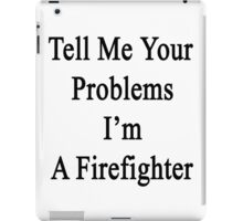 Tell Me Your Problems I'm A Firefighter  iPad Case/Skin