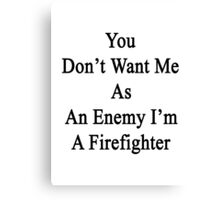 You Don't Want Me As An Enemy I'm A Firefighter  Canvas Print