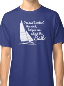 You Can't Control Wind But Adjust The Sails Classic T-Shirt