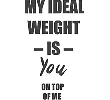 My ideal weight is you on top of me Photographic Print
