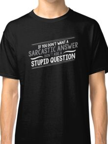 If You Don't Want A Sarcastic Answer, Don't Ask A Stupid Question Classic T-Shirt