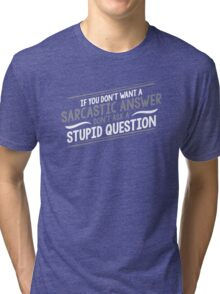 If You Don't Want A Sarcastic Answer, Don't Ask A Stupid Question Tri-blend T-Shirt