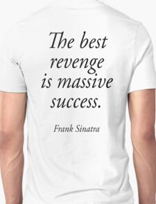 Frank Sinatra, The best revenge is massive success. Unisex T-Shirt