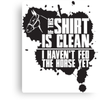 If this t-shirts is clean I haven't fed the horse yet Canvas Print