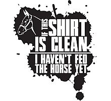 If this t-shirts is clean I haven't fed the horse yet Photographic Print