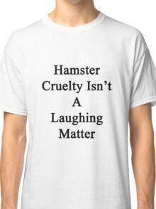 Hamster Cruelty Isn't A Laughing Matter  Classic T-Shirt