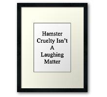 Hamster Cruelty Isn't A Laughing Matter  Framed Print