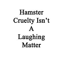 Hamster Cruelty Isn't A Laughing Matter  Photographic Print