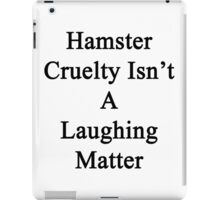 Hamster Cruelty Isn't A Laughing Matter  iPad Case/Skin