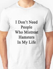 I Don't Need People Who Mistreat Hamsters In My Life Unisex T-Shirt