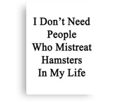 I Don't Need People Who Mistreat Hamsters In My Life Canvas Print