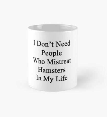 I Don't Need People Who Mistreat Hamsters In My Life Mug