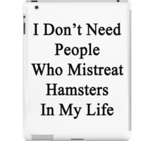 I Don't Need People Who Mistreat Hamsters In My Life iPad Case/Skin