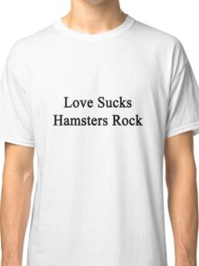 Love Sucks Hamsters Rock  Classic T-Shirt