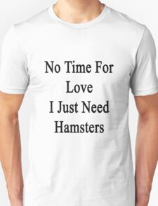No Time For Love I Just Need Hamsters Unisex T-Shirt