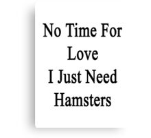 No Time For Love I Just Need Hamsters Canvas Print