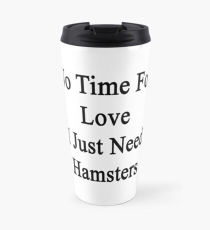No Time For Love I Just Need Hamsters Travel Mug