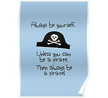 Always be yourself, unless you can be a pirate Poster