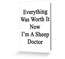 Everything Was Worth It Now I'm A Sheep Doctor  Greeting Card
