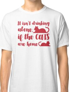 It isn't drinking alone if the Cats are Home! Classic T-Shirt