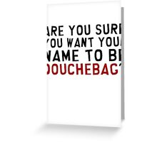 Are you sure you want your name to be Douchebag? Greeting Card