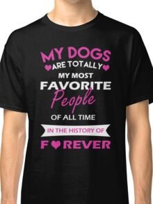 My dogs are totally my most favorite people of all time in the history of forever Classic T-Shirt