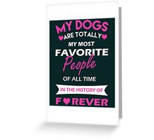 My dogs are totally my most favorite people of all time in the history of forever Greeting Card