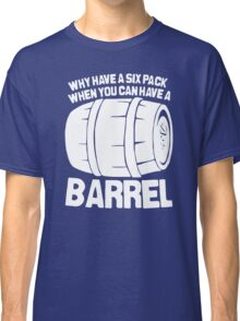 Why Have a Six Pack When You Can Have a Barrel Funny Classic T-Shirt