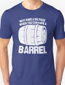 Why Have a Six Pack When You Can Have a Barrel Funny Unisex T-Shirt