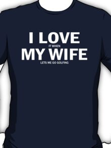 I Love It When My Wife Lets Me Go Golfing T-Shirt