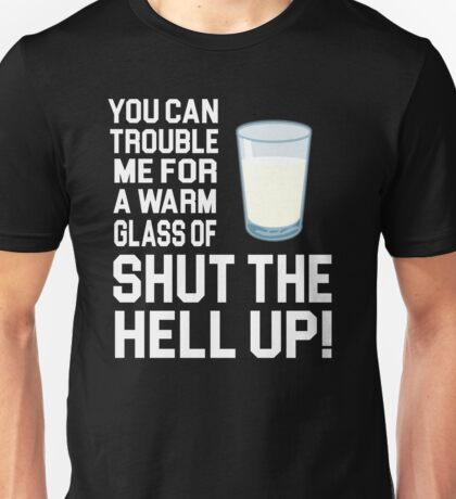 Happy Gilmore Quote - You Can Trouble Me For A Warm Glass Of Shut The Hell Up Unisex T-Shirt