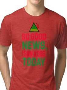 Elf Quote - So good news, I saw a Dog today Tri-blend T-Shirt