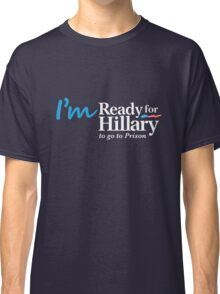 I'm Ready for Hillary to go to Prison Classic T-Shirt