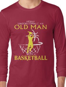 Never Underestimate An Old Man who plays Basketball T-Shirt Long Sleeve T-Shirt