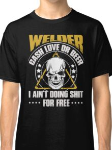 Welder cash love or beer I ain't doing shit for free - T-shirts & Hoodies Classic T-Shirt