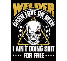 Welder cash love or beer I ain't doing shit for free - T-shirts & Hoodies Photographic Print
