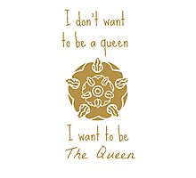 I don't want to be a queen I want to be The Queen Photographic Print
