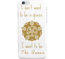 I don't want to be a queen I want to be The Queen iPhone Case/Skin