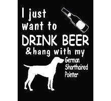 I just want to drink beer & hang with my german shortheired pointer - T-shirts & Hoodies Photographic Print