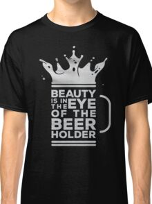 Beauty is in the eye of the  beer holder - T-shirts & Hoodies Classic T-Shirt