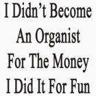 I Didn't Become An Organist For The Money I Did It For Fun  by supernova23