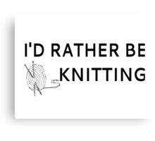 I'd Rather Be Knitting Canvas Print