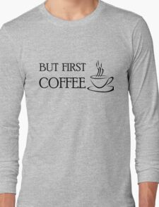 Coffee First Funny T shirt Long Sleeve T-Shirt