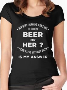 My wife always asks me to choose beer or her? I can't live without both is my answer - T-shirts & Hoodies Women's Fitted Scoop T-Shirt