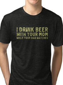 I drink beer with your mom while your dad watches- T-shirts & Hoodies Tri-blend T-Shirt