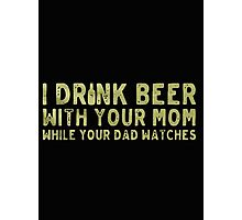 I drink beer with your mom while your dad watches- T-shirts & Hoodies Photographic Print