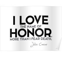 I love the name of honor, more than I fear death - julius caesar Poster